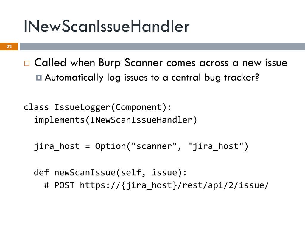 INewScanIssueHandler 22 ¨ Called when Burp Sc...