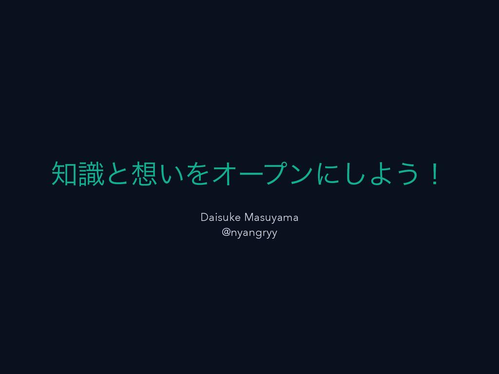 ࣝͱ͍ΛΦʔϓϯʹ͠Α͏ʂ Daisuke Masuyama @nyangryy
