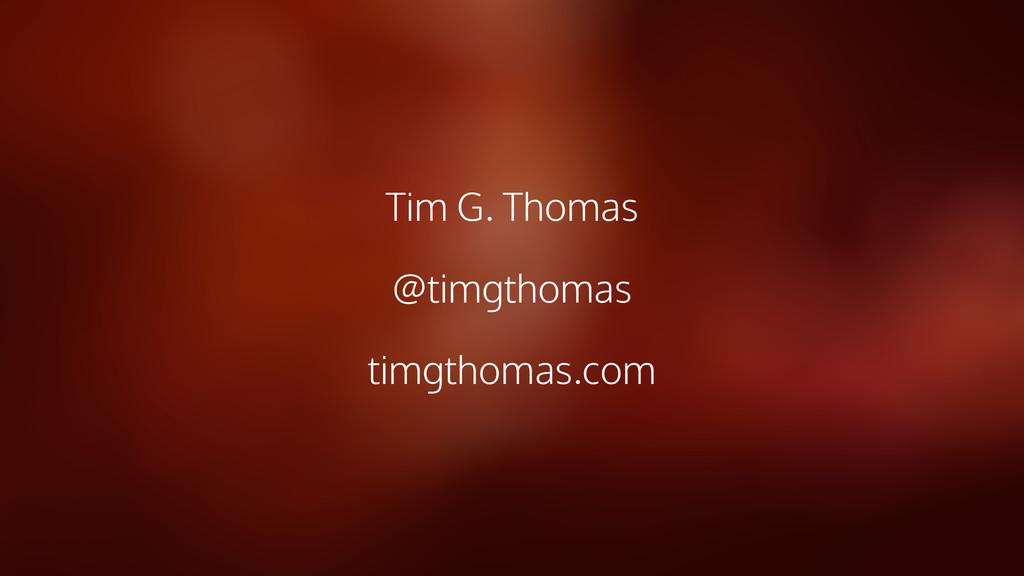 Tim G. Thomas @timgthomas timgthomas.com