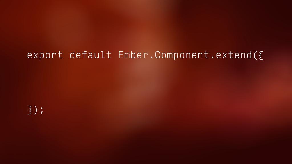 export default Ember.Component.extend({ });