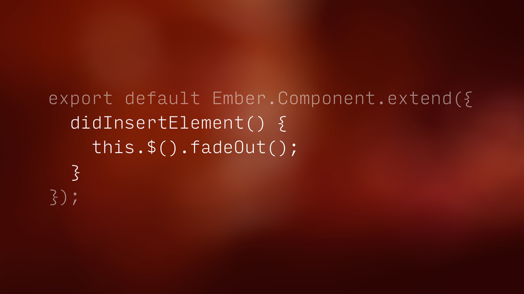 export default Ember.Component.extend({ didInse...
