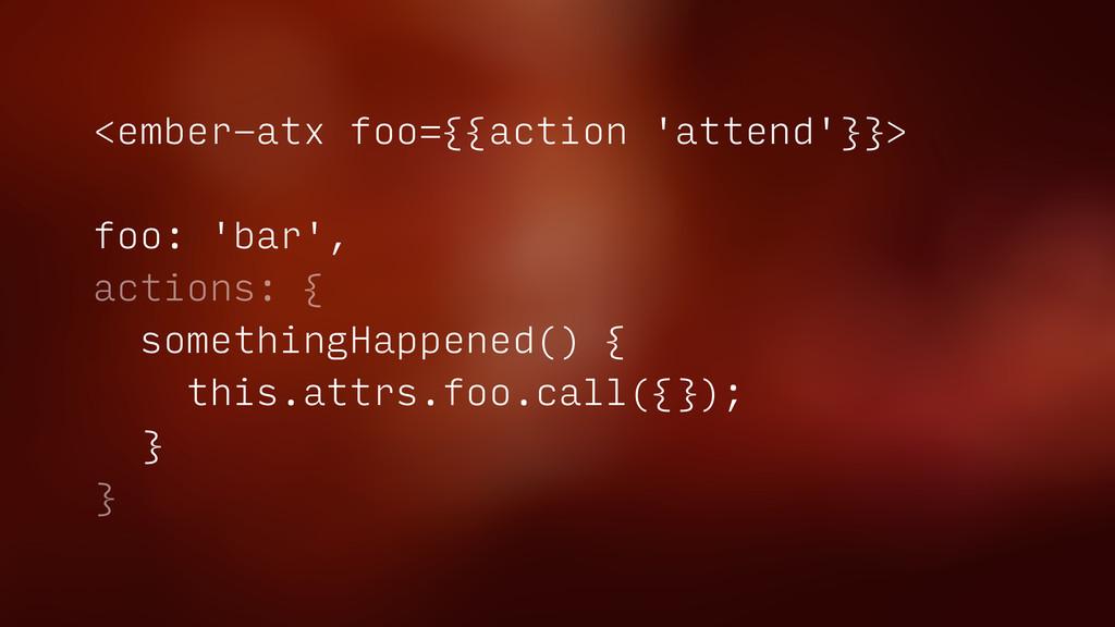 <ember-atx foo={{action 'attend'}}> foo: 'bar',...