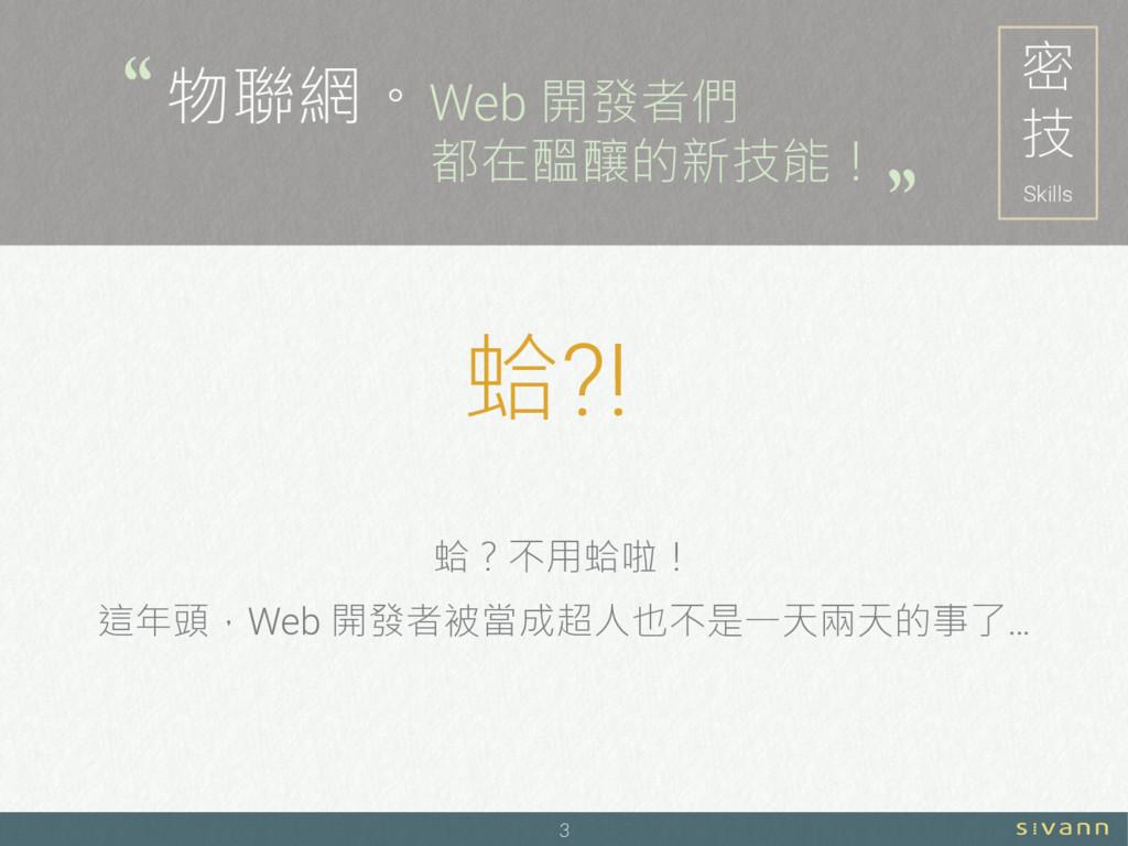 3 密 技 Skills 物聯網。Web 開發者們 都在醞釀的新技能! 蛤?不用蛤啦! 這年頭...