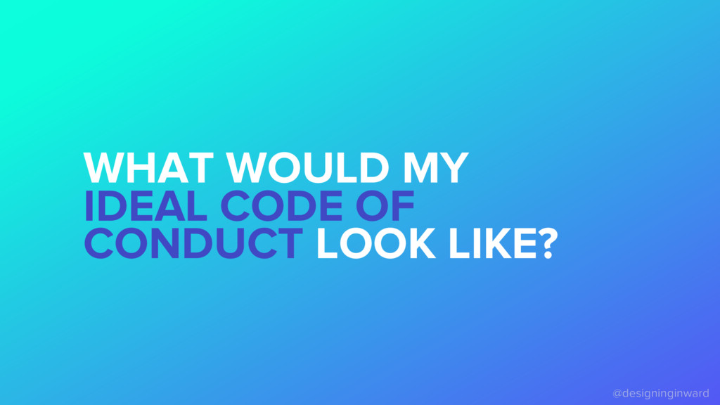 WHAT WOULD MY IDEAL CODE OF CONDUCT LOOK LIKE?