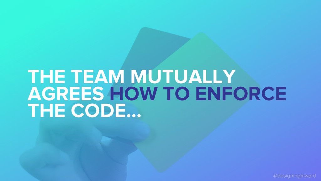 THE TEAM MUTUALLY AGREES HOW TO ENFORCE THE COD...