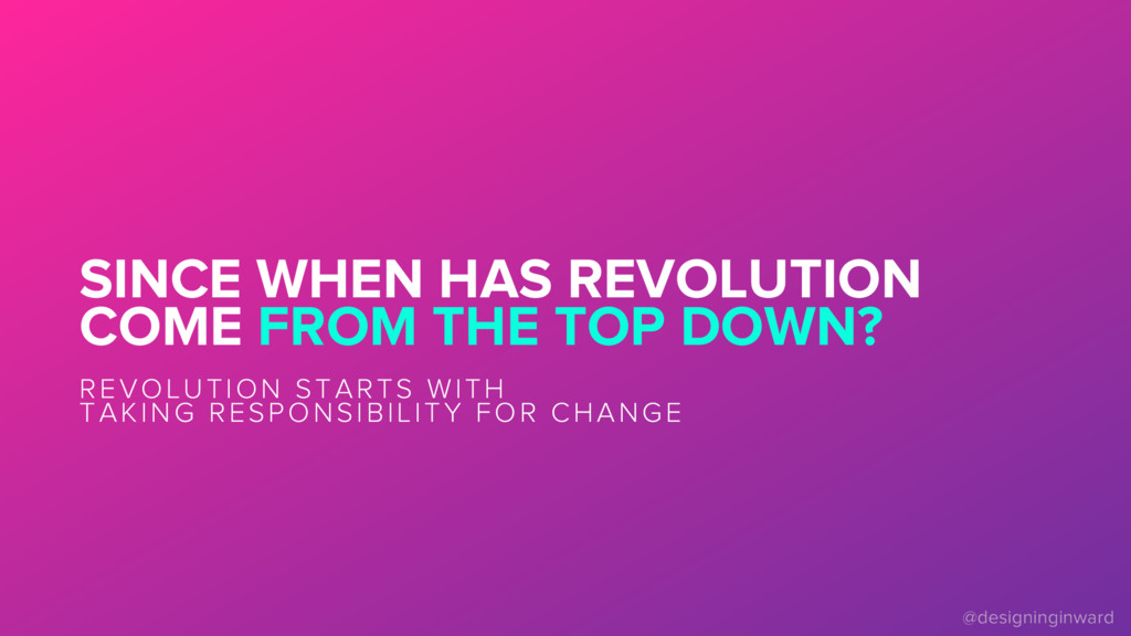SINCE WHEN HAS REVOLUTION COME FROM THE TOP DOW...