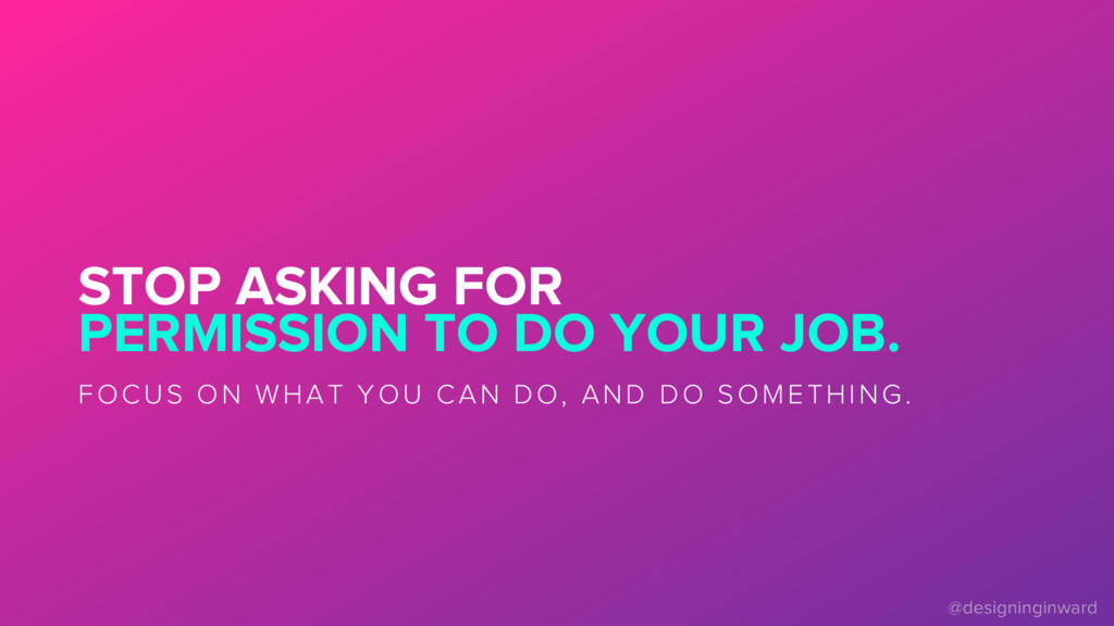 STOP ASKING FOR PERMISSION TO DO YOUR JOB. FOCU...