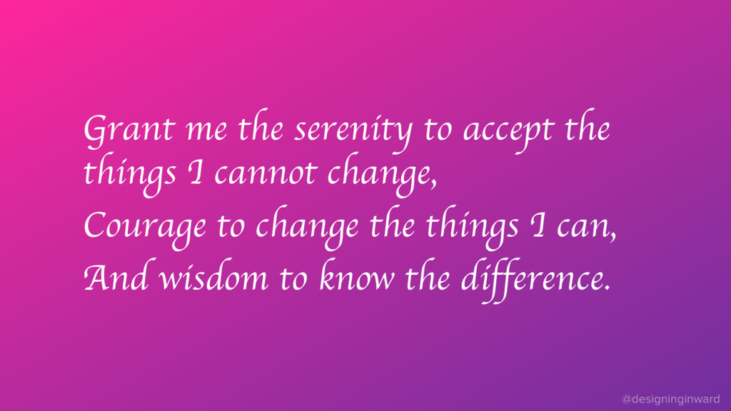 Grant me the serenity to accept the things I ca...