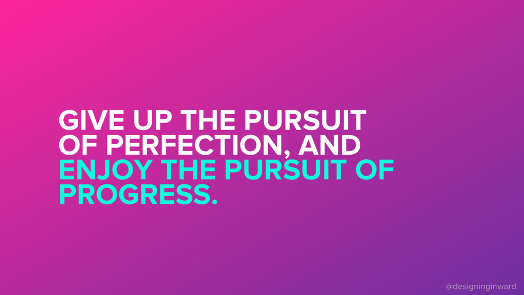 GIVE UP THE PURSUIT OF PERFECTION, AND ENJOY TH...