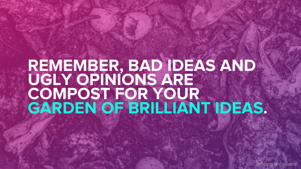 REMEMBER, BAD IDEAS AND UGLY OPINIONS ARE COMPO...