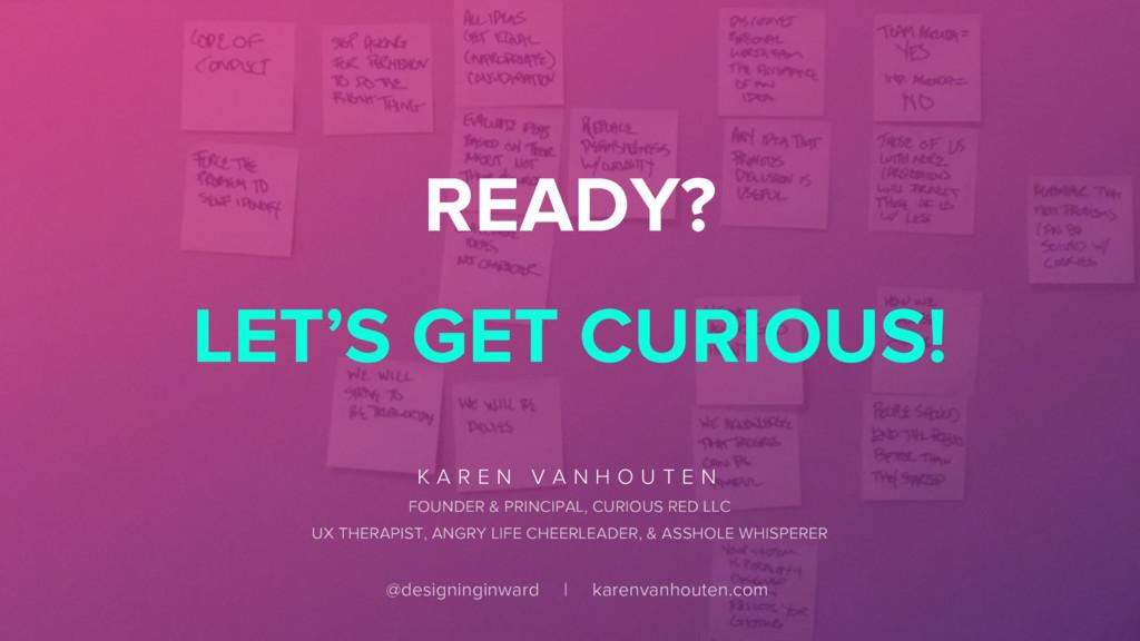 READY? LET'S GET CURIOUS! K A R E N V A N H O U...