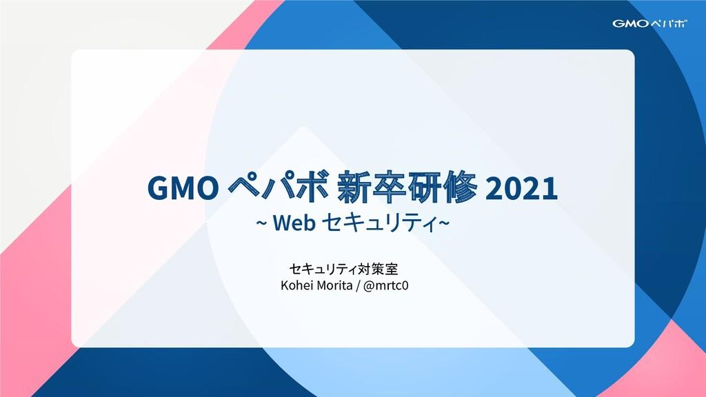 GMO ペパボ 新卒研修 2021 ~ Web セキュリティ~ セキュリティ対策室 Kohei...