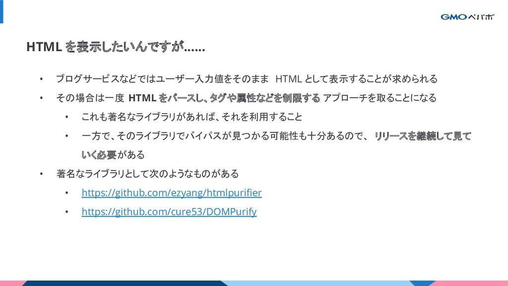 HTML を表示したいんですが...... • ブログサービスなどではユーザー入力値をそのまま...