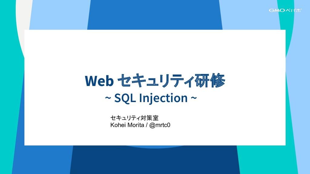 Web セキュリティ研修 ~ SQL Injection ~ セキュリティ対策室 Kohei ...