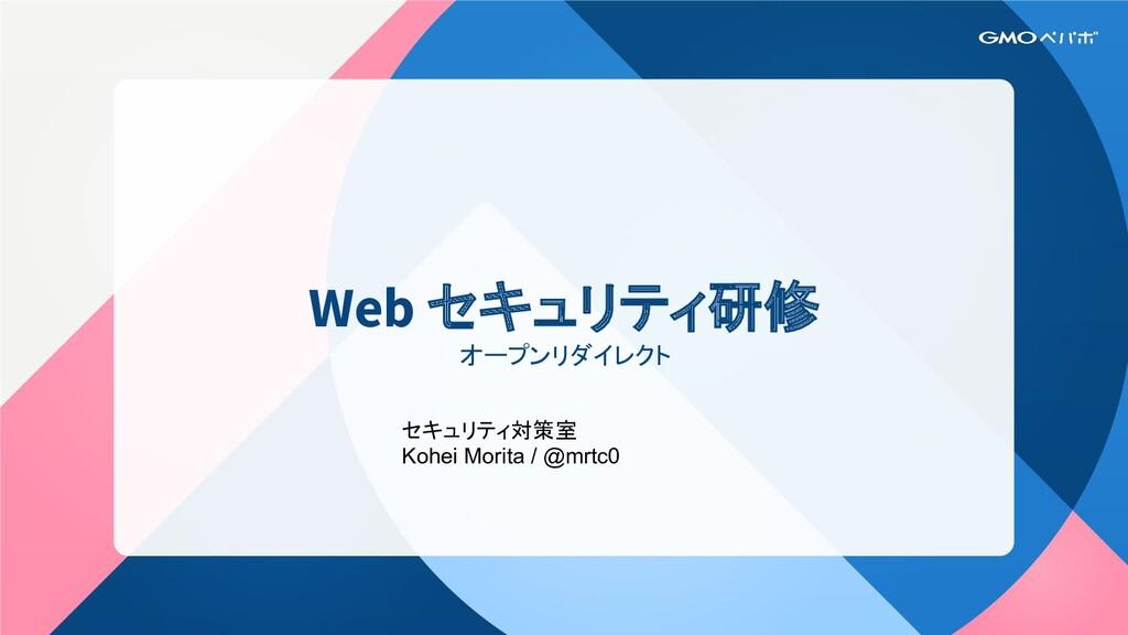 Web セキュリティ研修 オープンリダイレクト セキュリティ対策室 Kohei Morita ...