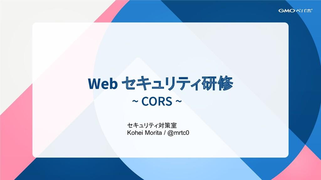 Web セキュリティ研修 ~ CORS ~ セキュリティ対策室 Kohei Morita / ...