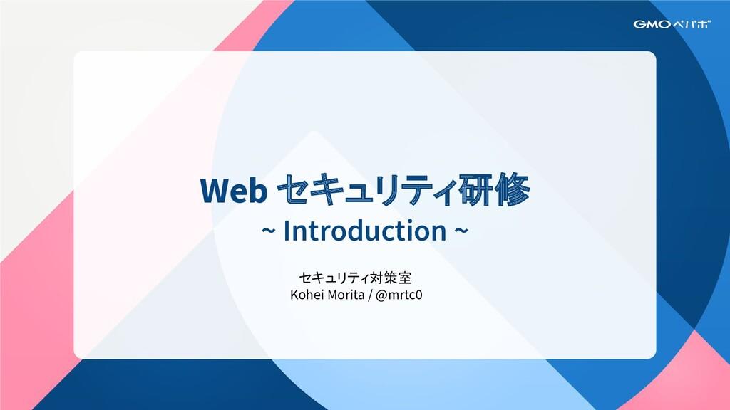 Web セキュリティ研修 ~ Introduction ~ セキュリティ対策室 Kohei M...