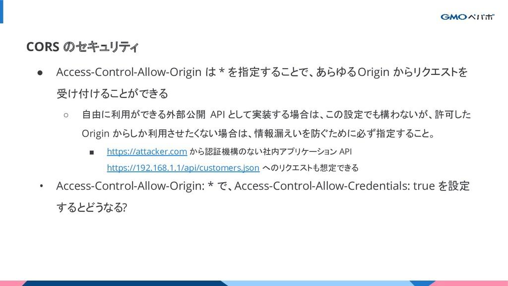 ● Access-Control-Allow-Origin は * を指定することで、あらゆる...