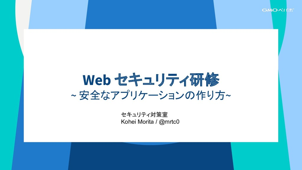 Web セキュリティ研修 ~ 安全なアプリケーションの作り方~ セキュリティ対策室 Kohei...