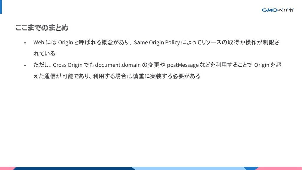 ここまでのまとめ • Web には Origin と呼ばれる概念があり、 Same Origi...