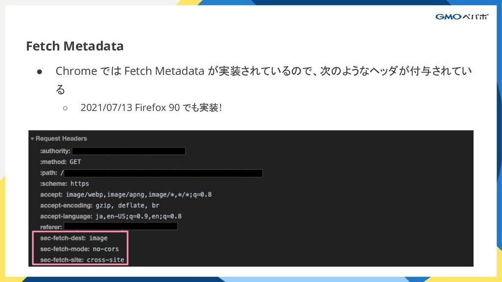Fetch Metadata ● Chrome では Fetch Metadata が実装され...