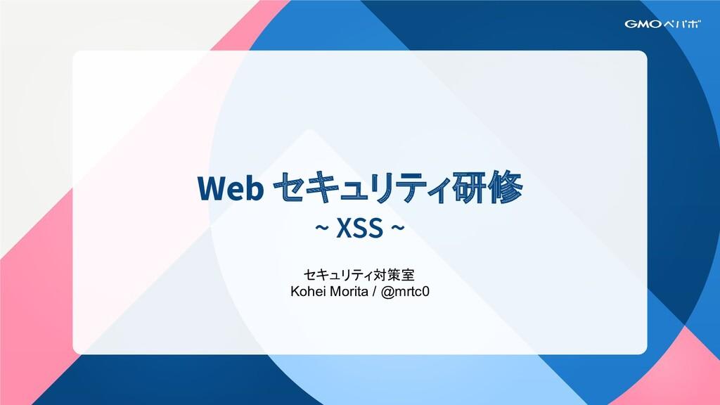 Web セキュリティ研修 ~ XSS ~ セキュリティ対策室 Kohei Morita / @...