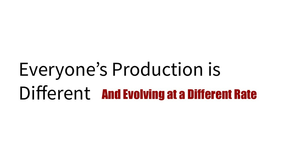 Everyone's Production is Different And Evolving ...