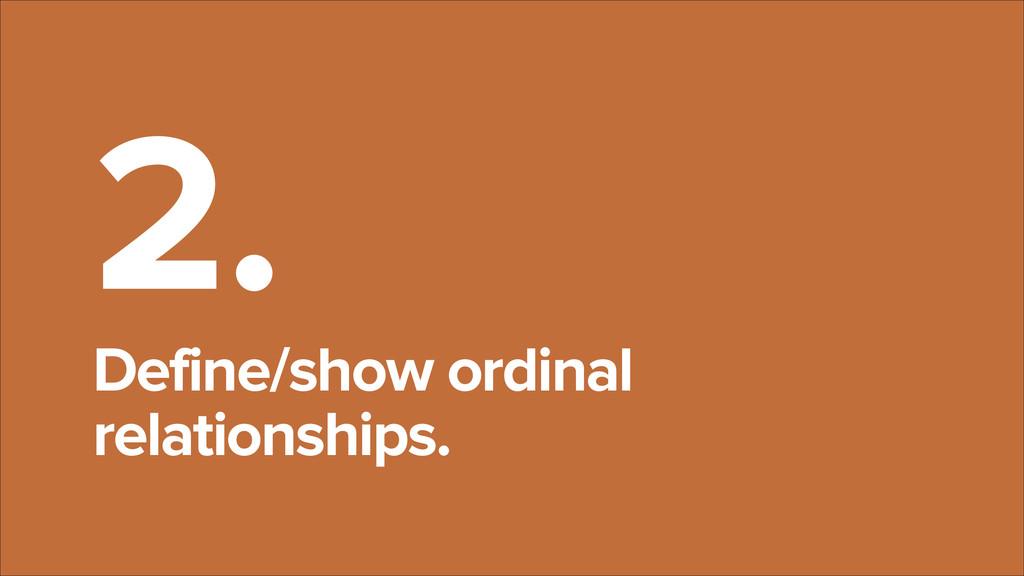 2. Define/show ordinal relationships.