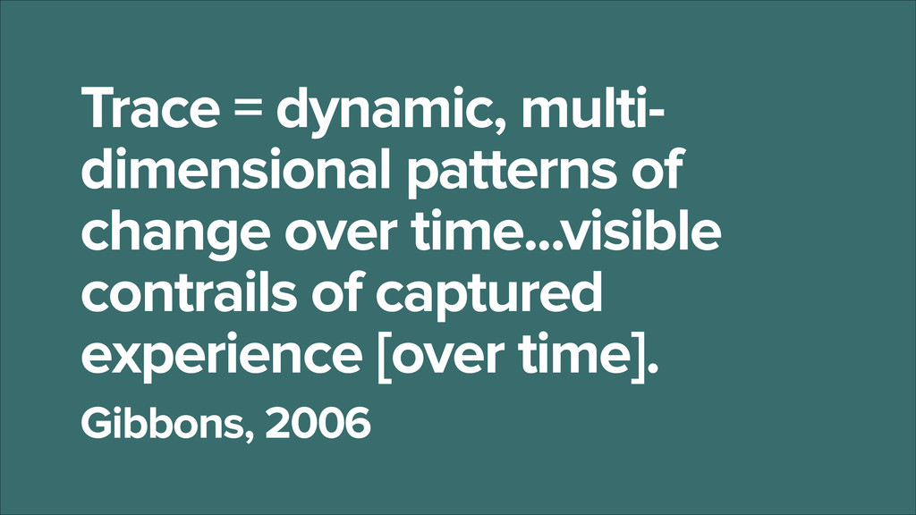 Trace = dynamic, multi- dimensional patterns of...