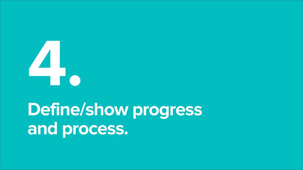 4. Define/show progress and process.