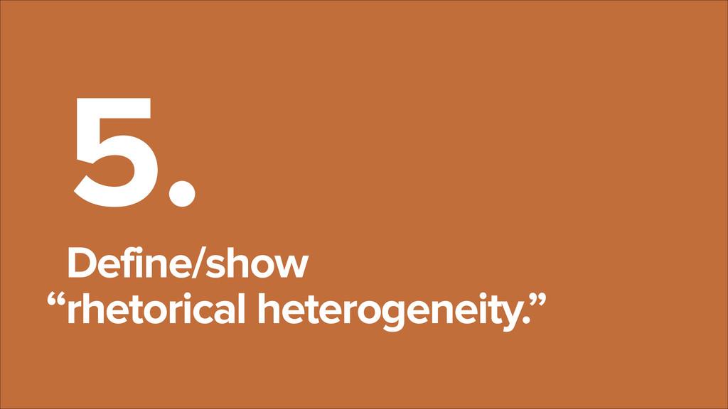 """ 5. Define/show  rhetorical heterogeneity."""