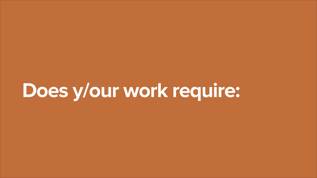 Does y/our work require: