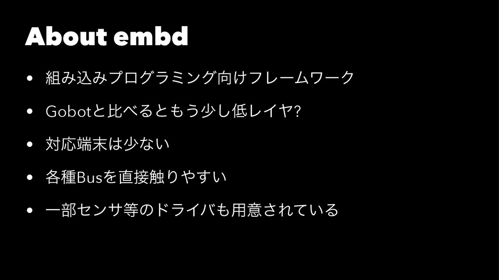 About embd • ΈࠐΈϓϩάϥϛϯά͚ϑϨʔϜϫʔΫ • GobotͱൺΔͱ...