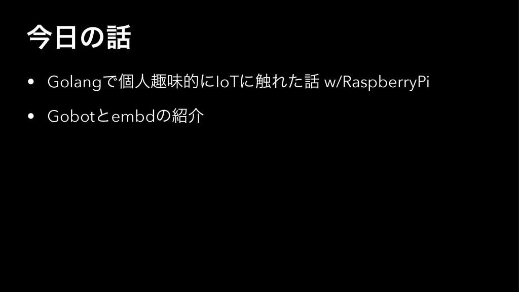 ࠓͷ • GolangͰݸਓझຯతʹIoTʹ৮Εͨ w/RaspberryPi • Go...