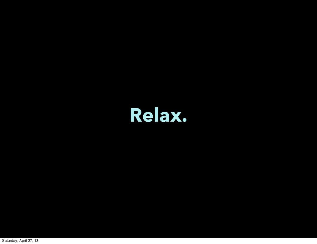 Relax. Saturday, April 27, 13
