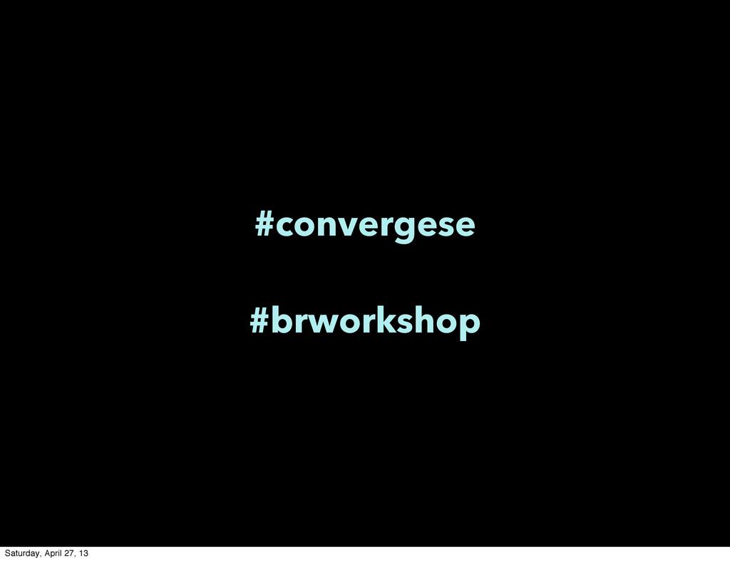 #convergese #brworkshop Saturday, April 27, 13