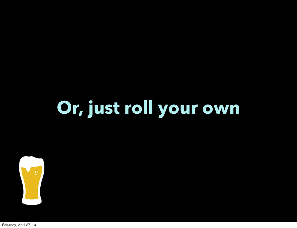 Or, just roll your own Saturday, April 27, 13