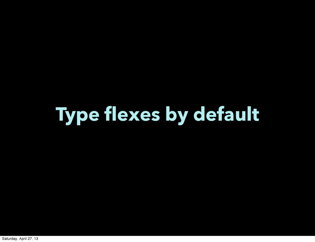 Type flexes by default Saturday, April 27, 13