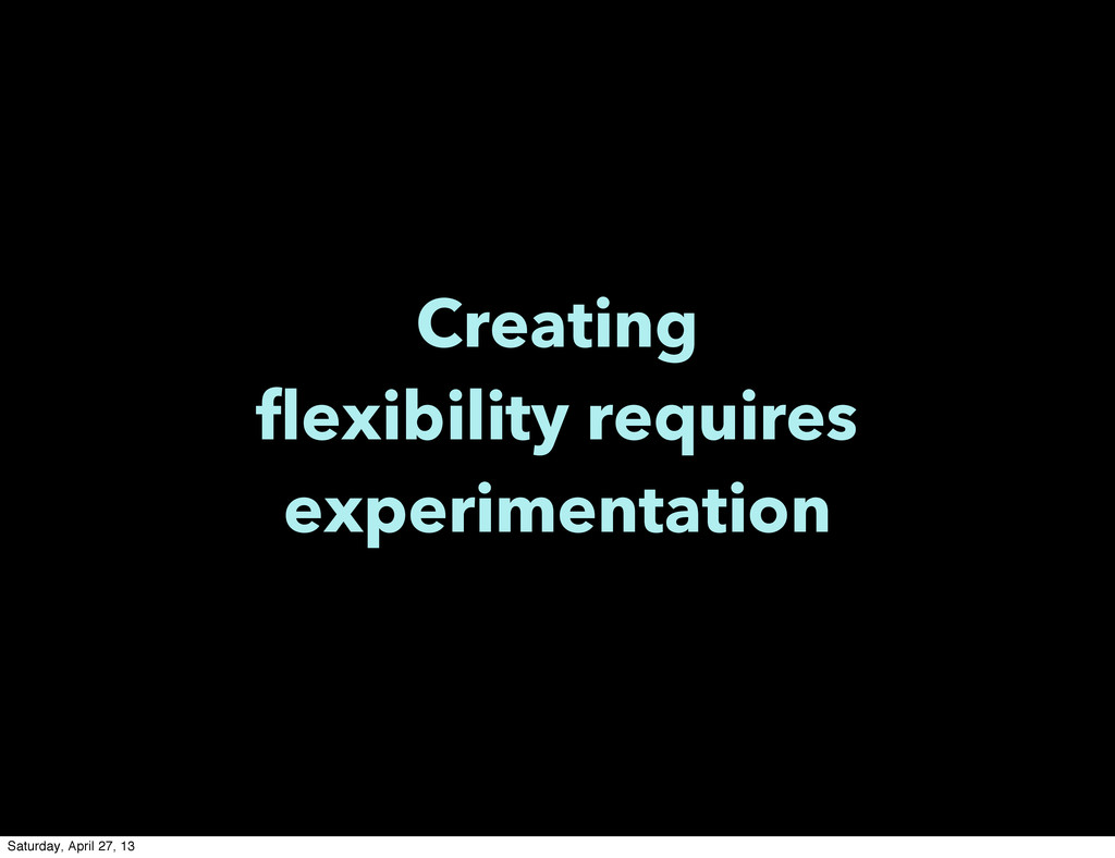Creating flexibility requires experimentation S...