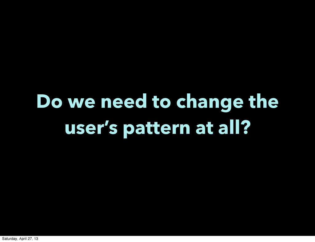 Do we need to change the user's pattern at all?...