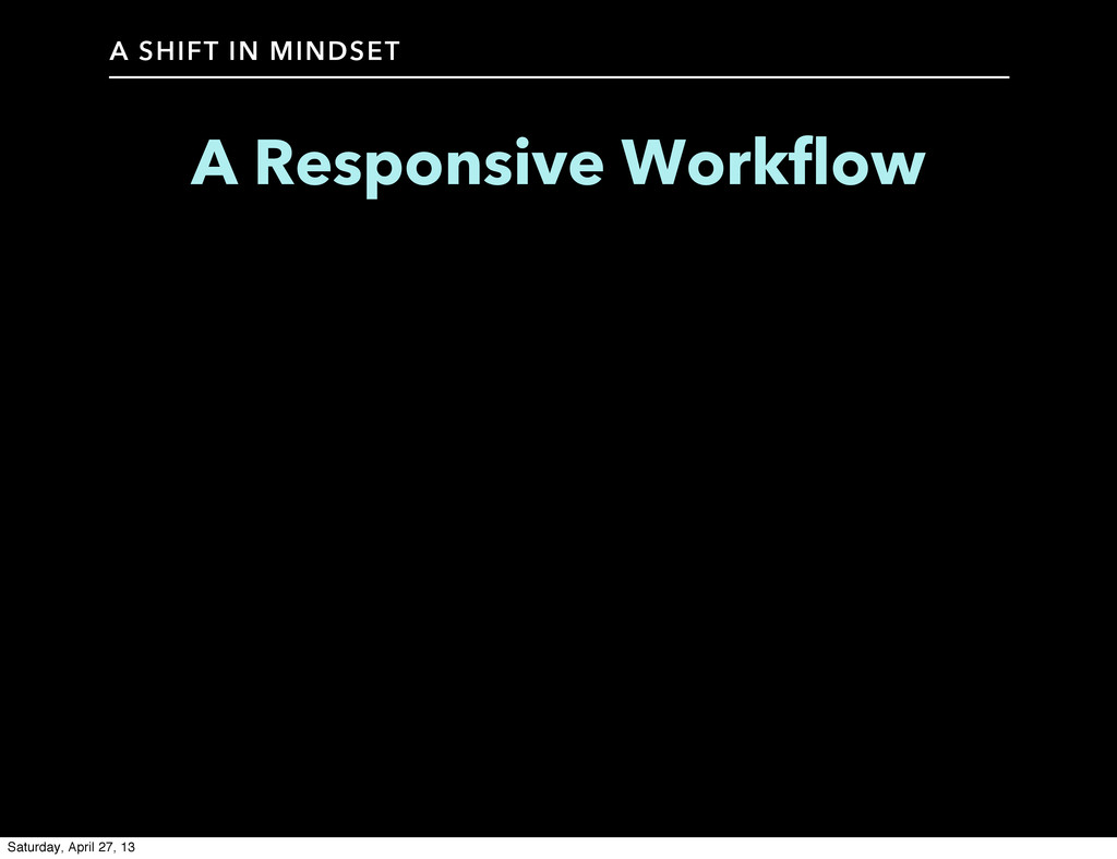 A SHIFT IN MINDSET A Responsive Workflow Saturd...