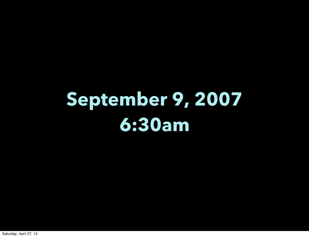September 9, 2007 6:30am Saturday, April 27, 13