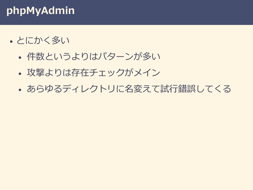 phpMyAdmin • とにかく多い • 件数というよりはパターンが多い • 攻撃よりは存在...