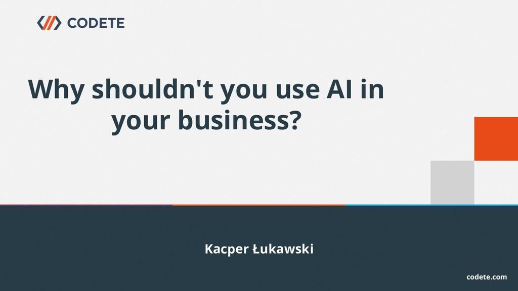 Kacper Łukawski Why shouldn't you use AI in you...
