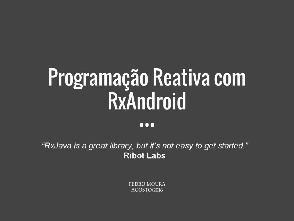 Programação Reativa com RxAndroid PEDRO MOURA A...