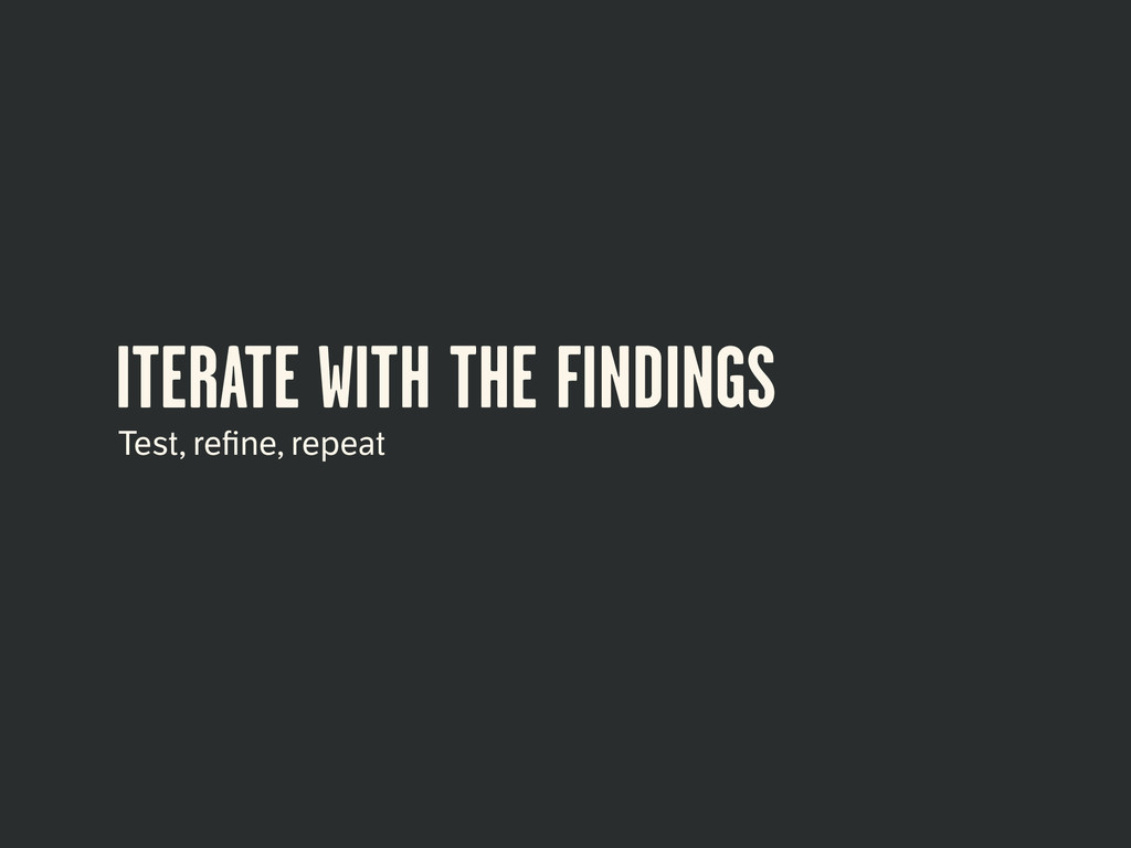ITERATE WITH THE FINDINGS Test, refine, repeat