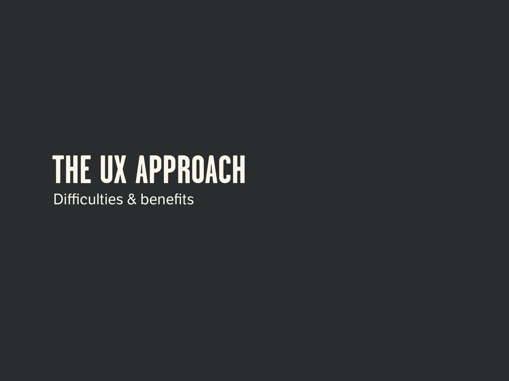 THE UX APPROACH Difficulties & benefits