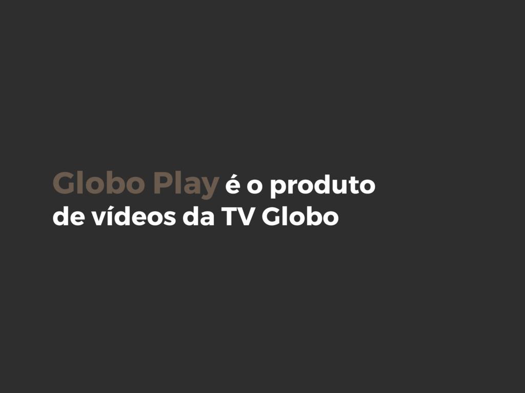 Globo Play é o produto de vídeos da TV Globo