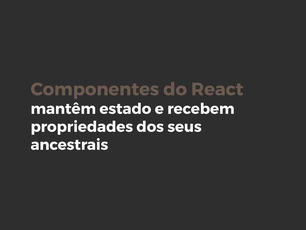 Componentes do React mantêm estado e recebem pr...