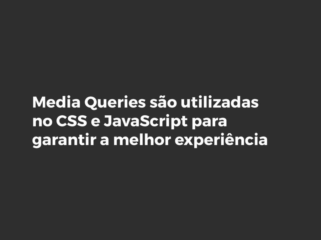Media Queries são utilizadas no CSS e JavaScrip...